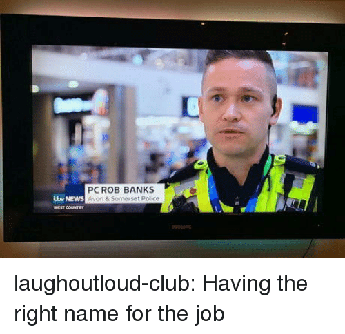 Avon: PCROB BANKS  Avon & Somerset Police  v NEWS  WEST COUNTR laughoutloud-club:  Having the right name for the job