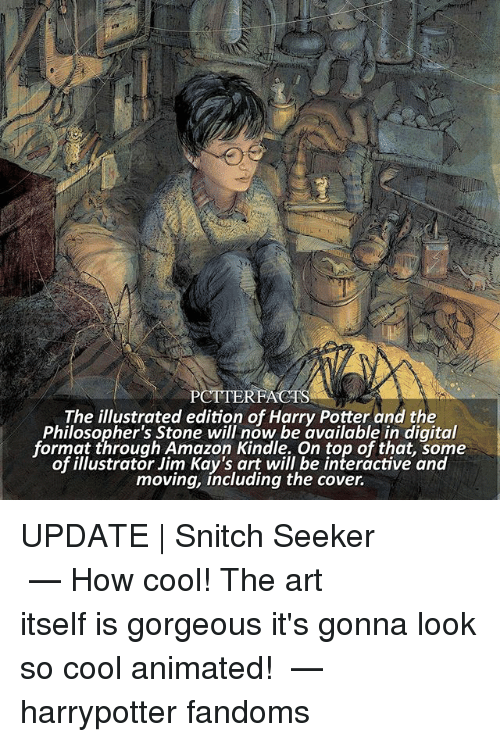 stoning: PCTTERFACTS  The illustrated edition of Harry Potter and the  Philosopher's Stone will now be available in digital  format through Amazon Kindle. On top of that, some  of illustrator Jim Kay's art will be interactive and  moving, including the cover. UPDATE | Snitch Seeker ⠀⠀⠀⠀⠀⠀⠀⠀⠀⠀⠀⠀⠀ — How cool! The art itself is gorgeous it's gonna look so cool animated! ⠀⠀⠀⠀⠀⠀⠀⠀⠀⠀⠀⠀⠀ — harrypotter fandoms