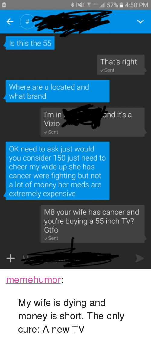 """Money, Tumblr, and Blog: pd)  .' .dIl 57%: 4:58 PM  Is this the 55  That's right  Sent  Where are u located and  what brand  I'm in  Vizio  Sent  and it's a  OK need to ask just would  you consider 150 just need to  cheer my wide up she has  cancer were fighting but not  a lot of money her meds are  extremely expensive  M8 your wife has cancer and  you're buying a 55 inch TV?  Gtfo  Sent <p><a href=""""http://memehumor.tumblr.com/post/154440813328/my-wife-is-dying-and-money-is-short-the-only"""" class=""""tumblr_blog"""">memehumor</a>:</p>  <blockquote><p>My wife is dying and money is short. The only cure: A new TV</p></blockquote>"""