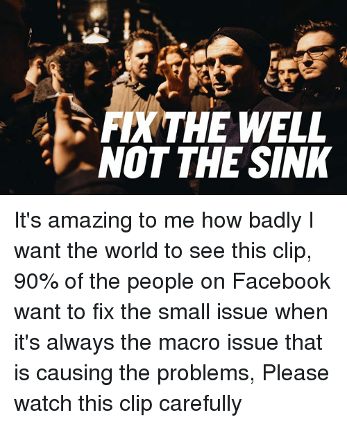 Memes, 🤖, and Wanted: PDK THE WELL  NOT THE SINK It's amazing to me how badly I want the world to see this clip, 90% of the people on Facebook want to fix the small issue when it's always the macro issue that is causing the problems, Please watch this clip carefully