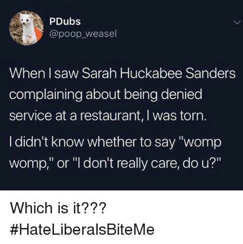 "Poop, Saw, and Restaurant: PDubs  @poop_weasel  When I saw Sarah Huckabee Sanders  complaining about being denied  service at a restaurant, I was torn  I didn't know whether to say ""womp  womp,"" or ""l don't really care, do u?"" Which is it???  #HateLiberalsBiteMe"