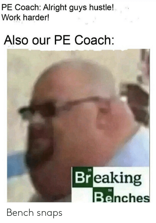 hustle: PE Coach: Alright guys hustle!  Work harder!  Also our PE Coach:  35  Breaking  Benches Bench snaps