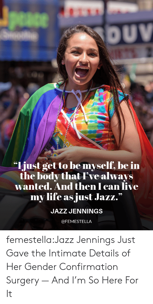 "Be Myself: peace  DUV  ""Ijust get to be myself, be in  the body thatI've always  wanted. And then I can live  my life as just Jazz.""  JAZZ JENNINGS  @FEMESTELLA femestella:Jazz Jennings Just Gave the Intimate Details of Her Gender Confirmation Surgery — And I'm So Here For It"