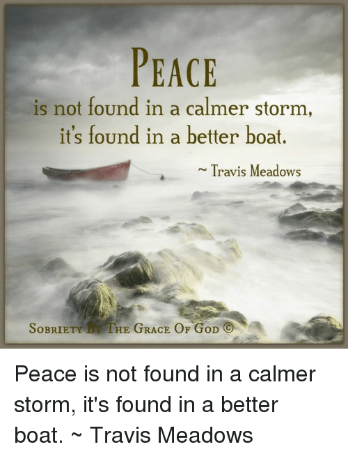 Memes, Boat, and 🤖: PEACE  is not found in a calmer storm,  it's found in a better boat  Travis Meadows  SoBRIETY HE GRACE OF GoD Peace is not found in a calmer storm, it's found in a better boat. ~ Travis Meadows