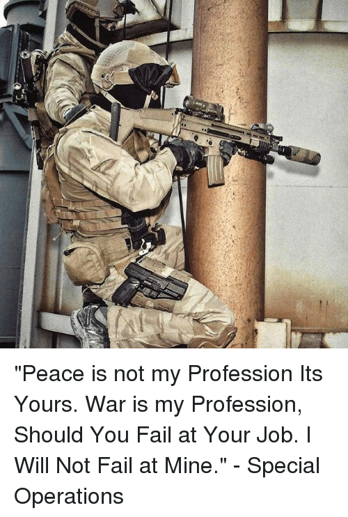 """Professionalism: """"Peace is not my Profession Its Yours. War is my Profession, Should You Fail at Your Job. I Will Not Fail at Mine."""" - Special Operations"""