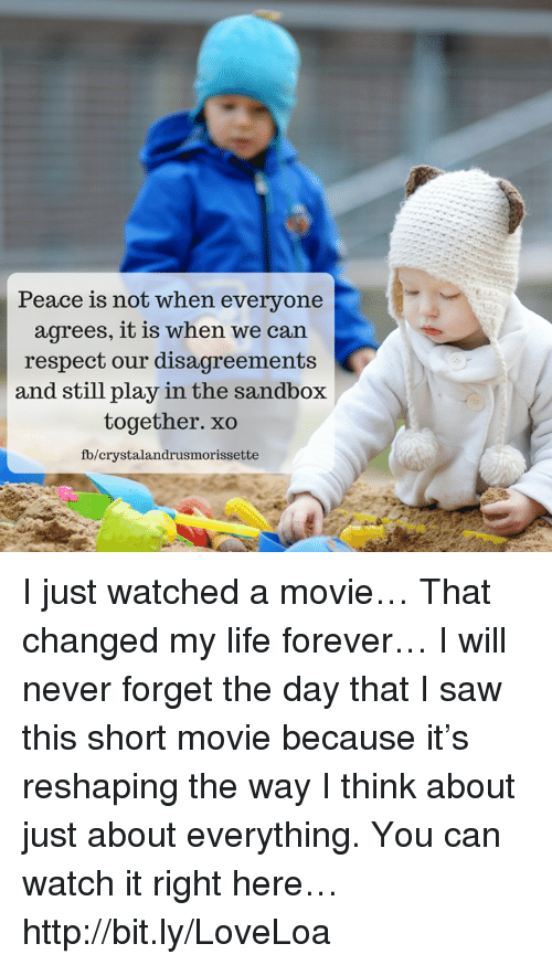 Disagreance: Peace is not when everyone  agrees, it is when we can.  respect our disagreements  and still play in the sandbox  together. xo  fb/crystalandrusmorissette I just watched a movie… That changed my life forever… I will never forget the day that I saw this short movie because it's reshaping the way I think about just about everything. You can watch it right here… http://bit.ly/LoveLoa
