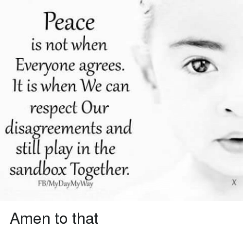 Disagreance: Peace  is not when  Everyone agrees.  lt is when We can  respect our  disagreements and  still play in the  sandbox Together Amen to that