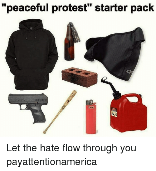 """peaceful protest: """"peaceful protest"""" starter pack Let the hate flow through you payattentionamerica"""