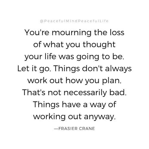 The Loss: @PeacefulMindPeacefulLife  You're mourning the loss  of what you thought  your life was going to be.  Let it go. Things don't always  work out how you plan.  That's not necessarily bad.  Things have a way of  working out anyway.  FRASIER CRANE