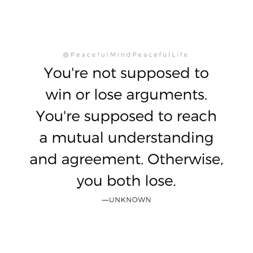 Agreement: @PeacefulMindPeacefulLife  You're not supposed to  win or lose arguments  You're supposed to reach  a mutual understanding  and agreement. Otherwise,  you both lose.  ーUNKNOWN