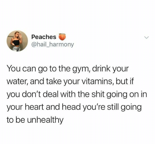peaches: Peaches  @hail_harmony  You can go to the gym, drink your  water, and take your vitamins, but if  you don't deal with the shit going on in  your heart and head you're still going  to be unhealthy