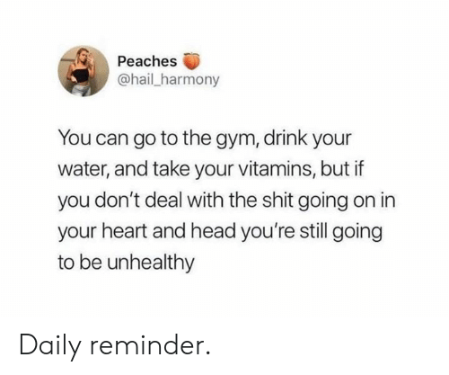 peaches: Peaches  @hail_harmony  You can go to the gym, drink your  water, and take your vitamins, but if  you don't deal with the shit going on in  your heart and head you're still going  to be unhealthy Daily reminder.
