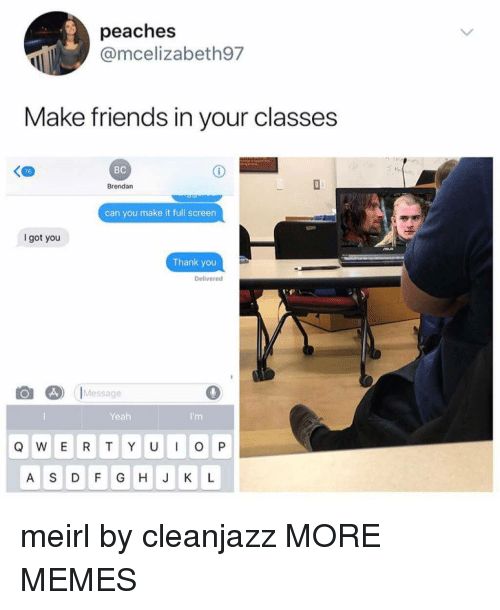 Brendan: peaches  @mcelizabeth97  Make friends in your classes  76  BC  Brendan  can you make it full screen  got you  Thank you  Delivered  Message  0  Yeah  A S DF G HJK L meirl by cleanjazz MORE MEMES