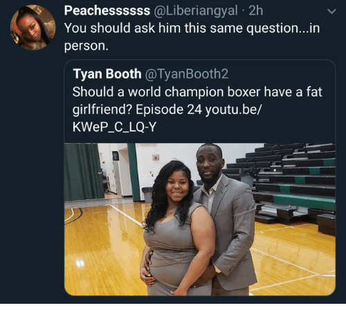 Boxer: Peachessssss  @Liberiangyal  2h  You should ask him this same question...in  person.  Tyan Booth @TyanBooth2  Should a world champion boxer have a fat  girlfriend? Episode 24 youtu.be/  KWeP_C_LQ-Y