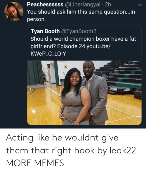 Boxer: Peachessssss @Liberiangyal 2h  You should ask him this same question...in  person.  Tyan Booth @TyanBooth2  Should a world champion boxer have a fat  girlfriend? Episode 24 youtu.be,/  KWeP_C_LQ-Y Acting like he wouldnt give them that right hook by leak22 MORE MEMES