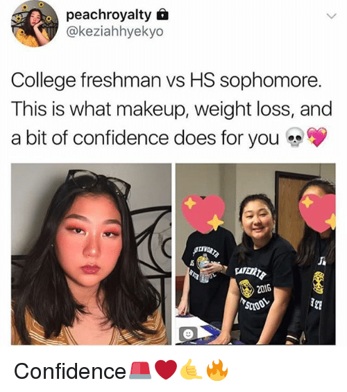 college freshman: peachroyalty 6  @keziahhyekyo  College freshman vs HS sophomore.  This is what makeup, weight loss, and  a bit of confidence does for you  2016 Confidence🚨❤️🤙🔥