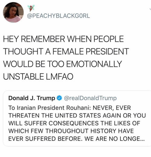 Iranian: @PEACHYBLACKGORL  HEY REMEMBER WHEN PEOPLE  THOUGHT A FEMALE PRESIDENT  WOULD BE TOO EMOTIONALLY  UNSTABLE LMFAO  Donald J. Trump @realDonaldTrump  To Iranian President Rouhani: NEVER, EVER  THREATEN THE UNITED STATES AGAIN OR YOU  WILL SUFFER CONSEQUENCES THE LIKES OF  WHICH FEW THROUGHOUT HISTORY HAVE  EVER SUFFERED BEFORE. WE ARE NO LONGE.