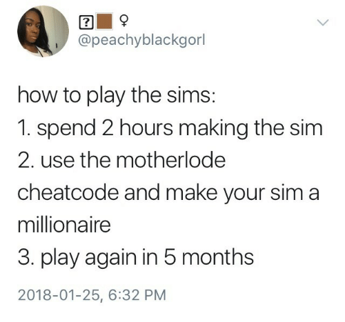 the sim: @peachyblackgorl  how to play the sim:s  1. spend 2 hours making the sim  2. use the motherlode  cheatcode and make your sim a  millionaire  3. play again in 5 months  2018-01-25, 6:32 PM