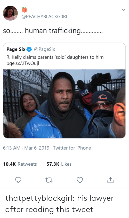 R. Kelly: @PEACHYBLACKGORL  s.human trafficking...  Page Six@PageSix  R. Kelly claims parents 'sold' daughters to him  pge.sx/2TwOujl  6:13 AM Mar 6, 2019 Twitter for iPhone  10.4K Retweets  57.3K Likes thatpettyblackgirl:   his lawyer after reading this tweet