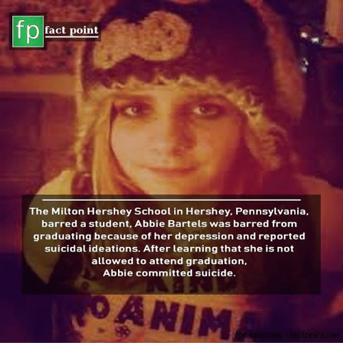Memes, School, and Depression: pEact point  The Milton Hershey School in Hershey. Pennsylvania,  barred a student, Abbie Bartels was barred from  graduating because of her depression and reported  suicidal ideations. After learning that she is not  allowed to attend graduation,  Abbie committed suicide.  OANIM