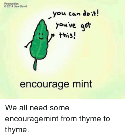 Youve Got This: Peadoodles  2014 Lisa Slavid  you can do it!  Youve got  this!  encourage mint We all need some encouragemint from thyme to thyme.