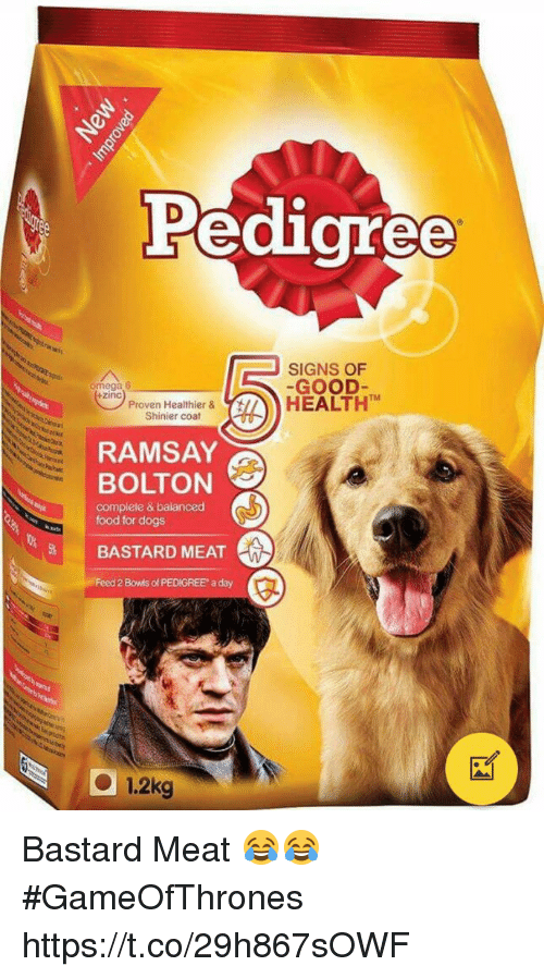 Ramsay Bolton: Peaigree  SIGNS OF  GOOD  zinc  TM  Pro in HeaeHEALTH  n Healthier &  Shinier coat  T77  RAMSAY  BOLTON  complete & balanced  food for dogs  BASTARD MEAT  Feed 2 Bowis of PEDIGREE a day  1.2kg Bastard Meat 😂😂 #GameOfThrones https://t.co/29h867sOWF
