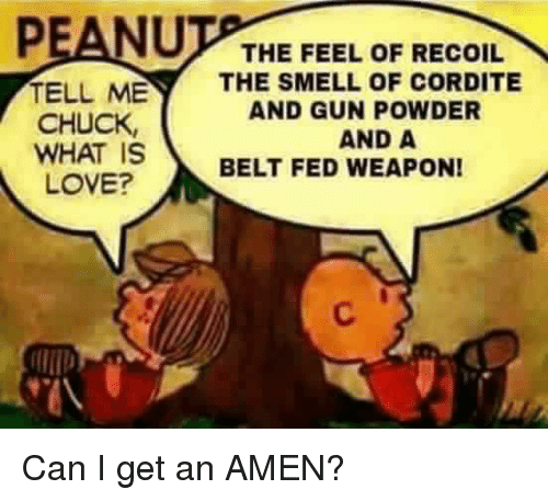 The Feel: PEANU  THE FEEL OF RECOIL  TELL ME  THE SMELL OF CORDITE  AND GUNPOWDER  CHUCK,  AND A  WHAT IS  BELT FED WEAPON!  LOVE? Can I get an AMEN?