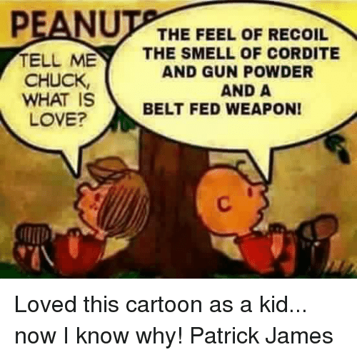 Chucks: PEANU  THE FEEL OF RECOIL  TELL ME  THE SMELL OF CORDITE  AND GUNPOWDER  CHUCK,  AND A  WHAT IS  BELT FED WEAPON!  LOVE? Loved this cartoon as a kid... now I know why! Patrick James