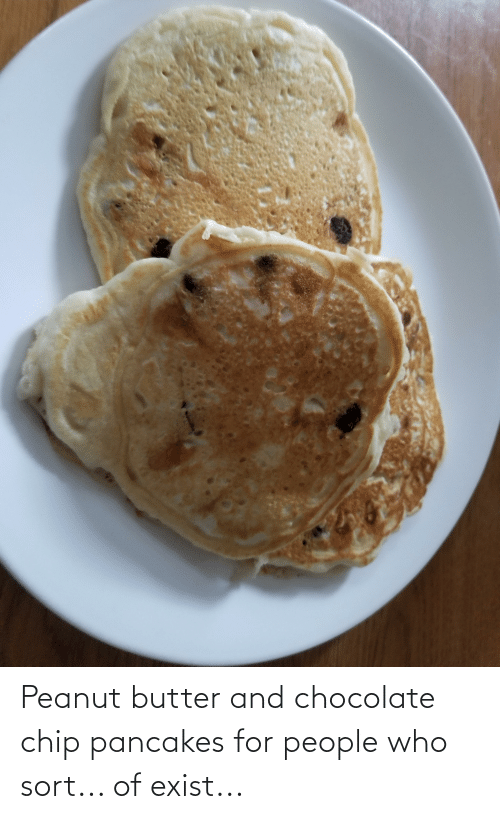 Chocolate Chip: Peanut butter and chocolate chip pancakes for people who sort... of exist...