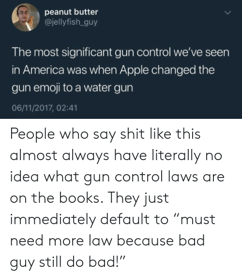 "water gun: peanut butter  @jellyfish.guy  The most significant gun control we've seen  in America was when Apple changed the  gun emoji to a water gun  06/11/2017, 02:41 People who say shit like this almost always have literally no idea what gun control laws are on the books. They just immediately default to ""must need more law because bad guy still do bad!"""