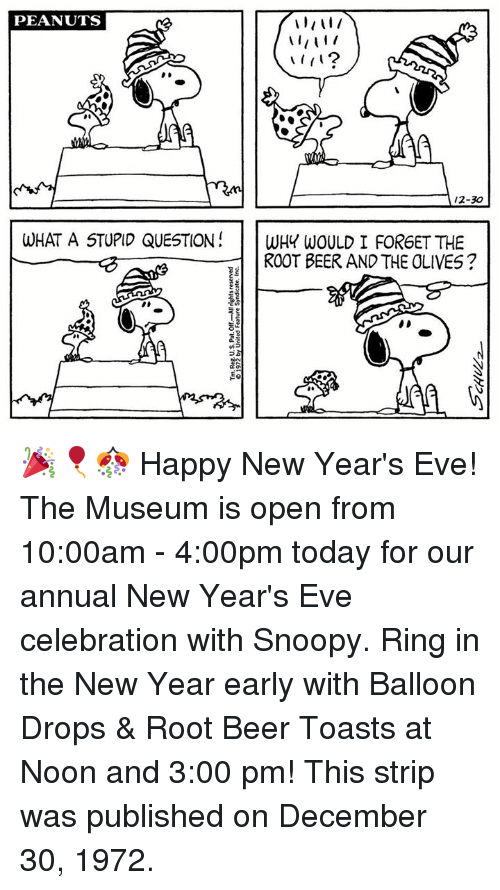 stupid questions: PEANUTS  A 12-30  WHAT A STUPID QUESTION  WHY WOULD I FORGET THE  ROOT BEER AND THE OLIVES? 🎉🎈🎊 Happy New Year's Eve! The Museum is open from 10:00am - 4:00pm today for our annual New Year's Eve celebration with Snoopy. Ring in the New Year early with Balloon Drops & Root Beer Toasts at Noon and 3:00 pm! This strip was published on December 30, 1972.