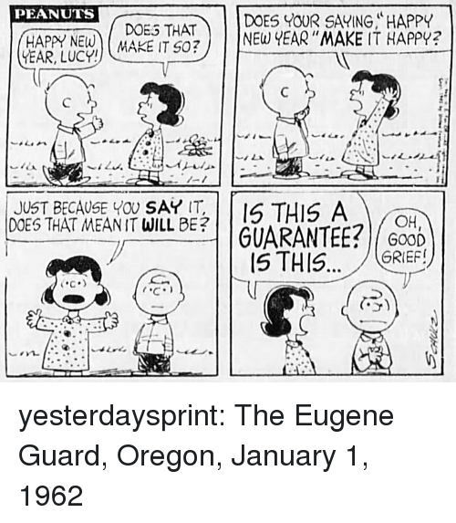 doe: PEANUTS  DOE THATDOES OUR SAVING, HAPPY  ADE ITNE YEAR MAKE IT HAPPY?  -1  JUST BECAUSE YOU SAY T  DOES THAT MEANIT WILL BE?  THIS A  | | GUARANTEE?/COD)  GRIEF!  C.  5) yesterdaysprint:  The Eugene Guard, Oregon, January 1, 1962