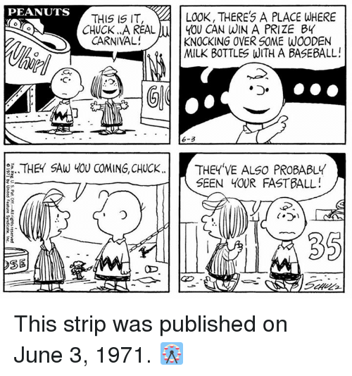Baseball, Memes, and Saw: PEANUTS  LOOK, THERES A PLACE WHERE  THIS IS IT,  CHUCK AREAL  CARNIVAL!  YOU CAN WIN A PRIZE BY  KNOCKING OVER SOME WOODEN  MILK BOTTLES WITH A BASEBALL!  心  D.  · 6-3  .. THEY SAW YOU COMING, CHUCK..  THEY'VE ALSO PROBABLY  SEEN YOUR FASTBALL!  35  SE This strip was published on June 3, 1971. 🎡