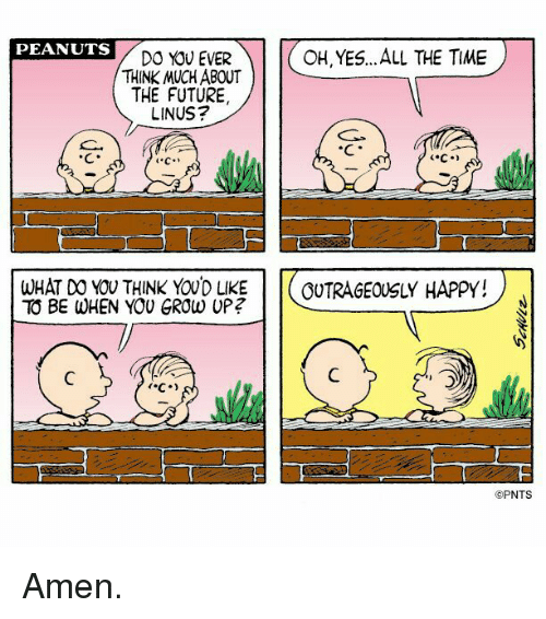 linus: PEANUTS  OH, YES... ALL THE TIME  DO YOU EVER  THINK MUCH ABOUT  THE FUTURE,  LINUS?  WHAT DO YOU THINK YOUD LIKE  OUTRAGEOUSLY HAPPY!  TO BE WHEN YOU GROW UP?  PNTS Amen.