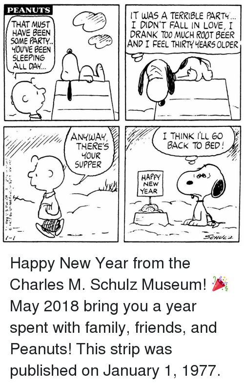 Beer, Fall, and Family: PEANUTS  THAT MUST  HAVE BEEN  SOME PARTY  YOU'VE BEEN  SLEEPING  ALL DAY  IT WAS A TERRIBLE PARTY  I DIDN'T FALL IN LOVE, I  DRANK TO0 MUCH ROOT BEER  AND I FEEL THIRT HEARS OLDER  ANYWAY,I THINK ILL 60  BACK TO BED!  ONTHERES  SUPPER  HAPPY  NEW  YEAR Happy New Year from the Charles M. Schulz Museum! 🎉 May 2018 bring you a year spent with family, friends, and Peanuts! This strip was published on January 1, 1977.