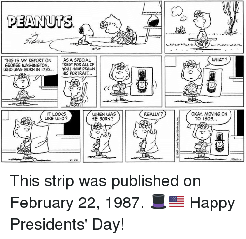 Memes, George Washington, and Happy: PEANUTS.  THIS IS REPORT ON AS A SPECIAL  TREAT FOR ALL OF  GEORGE WASHINGTON,  WHO WAS BORN IN 1732  YOU I HAVE DRAWN  HIS PORTRAIT...  IT LOOKS  WHEN WAS  HE BORN?  LIKE WHO?  REALLY?  WHAT?  OKAY MOVING ON  TO 1809... This strip was published on February 22, 1987. 🎩🇺🇸 Happy Presidents' Day!