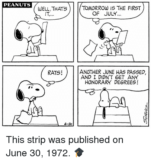 1972: PEANUTS  WELL, THATS T  TOMORROW 15 THE FIRST  OF JULY...  ANOTHER JUNE HAS PASSED,  AND I DIDN'T 6ET ANY  HONORARY DEGREES!  RATS!  jA  6-3o This strip was published on June 30, 1972. 🎓