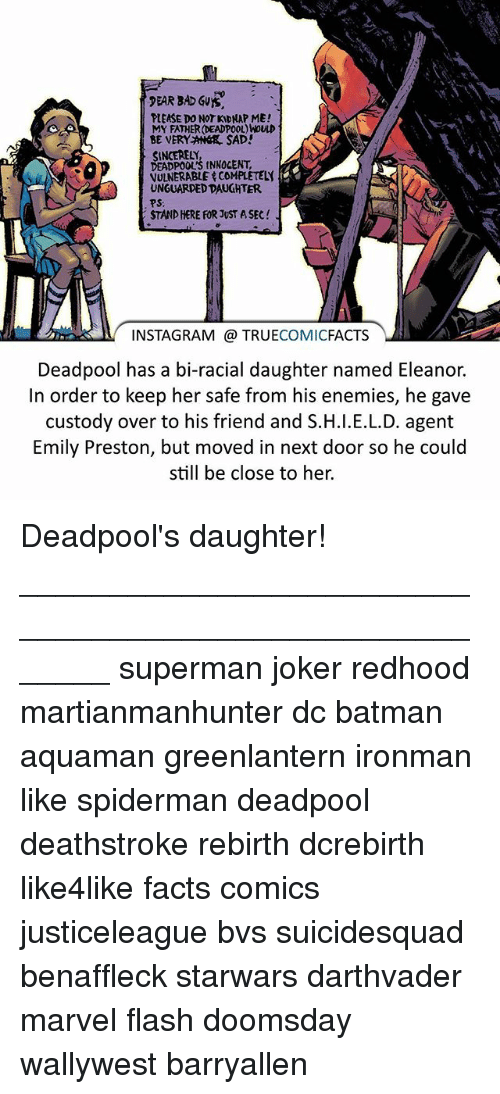 Kidnapped Me: PEAR BAD SVYS,  PLEASE DO NOT KIDNAP ME!  MY FATHER (DEADPOOL)NOULD  BE VERY ANGR SAD!  SINCERELY,  DEADPOOL'S tNNOCENT,  VULNERABLE COMPLETELY  UNGUARDED DAUGHTER.  PS:  STAND HERE FOR JUST ASEC  INSTAGRAM TRUE  COMIC  FACTS  Deadpool has a bi-racial daughter named Eleanor.  In order to keep her safe from his enemies, he gave  custody over to his friend and S.H.l.E.L.D. agent  Emily Preston, but moved in next door so he could  still be close to her. Deadpool's daughter! ⠀_______________________________________________________ superman joker redhood martianmanhunter dc batman aquaman greenlantern ironman like spiderman deadpool deathstroke rebirth dcrebirth like4like facts comics justiceleague bvs suicidesquad benaffleck starwars darthvader marvel flash doomsday wallywest barryallen