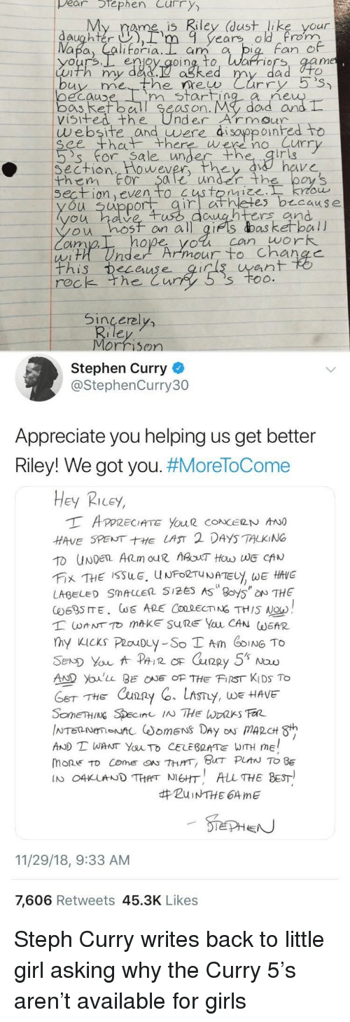Stephen Curry: pear tephen Curry  My rame is Riley (dust like your  daughter ),rm 9 years old rom  Fan e  enjoy qoing, to, Warriors, aam  Luth my dad.  ne  oecauD  bos Ret ball Se  visifed the UnderArmour  m start  as on. My  dad arn  website and uwere di sayppoinhed to  ee th there were no Curr  's' for. Sa le unde  irig  Section  them For $ale under th  wever  on even to  es b cause  u uppor  untrs and  ou hosf on all gifs das ketball  cim  hope yol can work  ean  rec  k the Cur  Sincerel  Morrison  Stephen Curry  @StephenCurry30  Appreciate you helping us get better  Riley! We got you. #MoreToCome  Hey Ricey,  HAVE SPENTE LAST 2 DAYS TALKING  LABEL SMALLER 5125 AS 8oy5 NTHE  AD Youlu BEOF THE FIST KIDS To  THE Cxun2  y, WE HAVE  AND T WANT YauTo CELEBRATE WITH ME  mone to come『ON 7hrrr, BHT PLAN TO BE  IN O4KUNDTHANEHT ALL THE BEST  #ZuiNTHE 64 me  11/29/18, 9:33 AM  7,606 Retweets 45.3K Likes Steph Curry writes back to little girl asking why the Curry 5's aren't available for girls