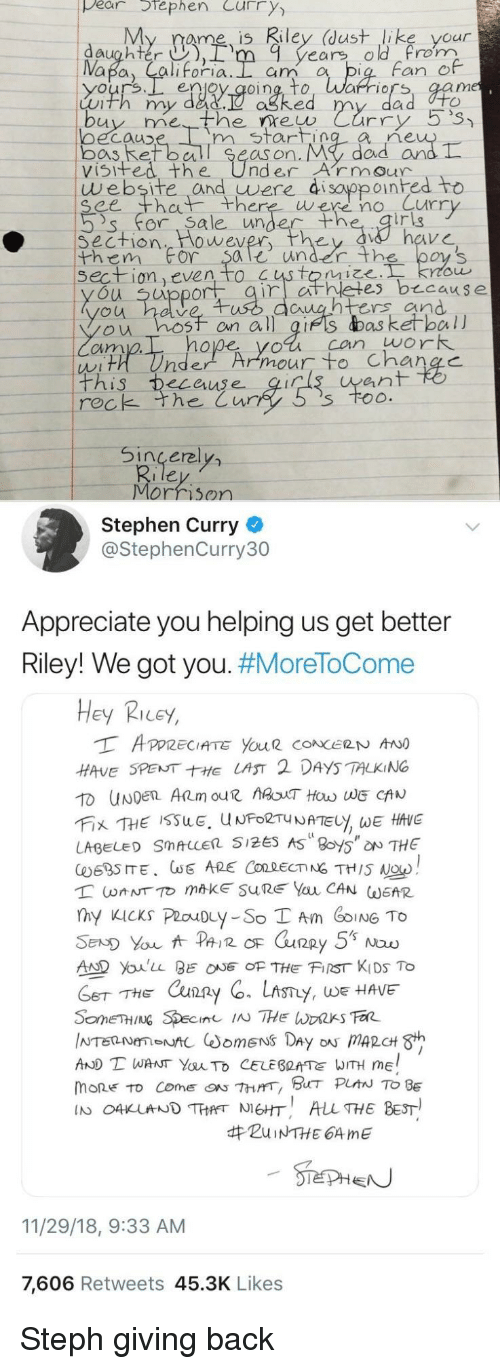 ret: pear tephen Curry  My rame is Riley (dust like your  daughter ),rm 9 years old rom  Fan e  enjoy qoing, to, Warriors, aam  Luth my dad.  ne  oecauD  bos Ret ball Se  visifed the UnderArmour  m start  as on. My  dad arn  website and uwere di sayppoinhed to  ee th there were no Curr  's' for. Sa le unde  irig  Section  them For $ale under th  wever  on even to  es b cause  u uppor  untrs and  ou hosf on all gifs das ketball  cim  hope yol can work  ean  rec  k the Cur  Sincerel  Morrison  Stephen Curry  @StephenCurry30  Appreciate you helping us get better  Riley! We got you. #MoreToCome  Hey Ricey,  HAVE SPENTE LAST 2 DAYS TALKING  LABEL SMALLER 5125 AS 8oy5 NTHE  AD Youlu BEOF THE FIST KIDS To  THE Cxun2  y, WE HAVE  AND T WANT YauTo CELEBRATE WITH ME  mone to come『ON 7hrrr, BHT PLAN TO BE  IN O4KUNDTHANEHT ALL THE BEST  #ZuiNTHE 64 me  11/29/18, 9:33 AM  7,606 Retweets 45.3K Likes Steph giving back