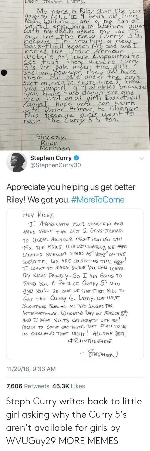 ret: pear tephen Curry  My rame is Riley (dust like your  daughter ),rm 9 years old rom  Fan e  enjoy qoing, to, Warriors, aam  Luth my dad.  ne  oecauD  bos Ret ball Se  visifed the UnderArmour  m start  as on. My  dad arn  website and uwere di sayppoinhed to  ee th there were no Curr  's' for. Sa le unde  irig  Section  them For $ale under th  wever  on even to  es b cause  u uppor  untrs and  ou hosf on all gifs das ketball  cim  hope yol can work  ean  rec  k the Cur  Sincerel  Morrison  Stephen Curry  @StephenCurry30  Appreciate you helping us get better  Riley! We got you. #MoreToCome  Hey Ricey,  HAVE SPENTE LAST 2 DAYS TALKING  LABEL SMALLER 5125 AS 8oy5 NTHE  AD Youlu BEOF THE FIST KIDS To  THE Cxun2  y, WE HAVE  AND T WANT YauTo CELEBRATE WITH ME  mone to come『ON 7hrrr, BHT PLAN TO BE  IN O4KUNDTHANEHT ALL THE BEST  #ZuiNTHE 64 me  11/29/18, 9:33 AM  7,606 Retweets 45.3K Likes Steph Curry writes back to little girl asking why the Curry 5's aren't available for girls by WVUGuy29 MORE MEMES