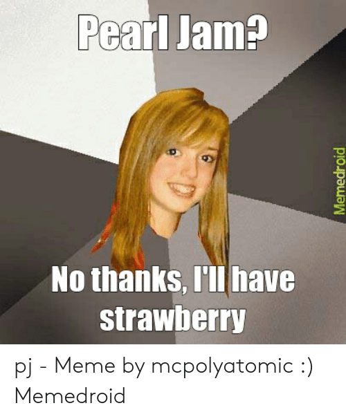 Pj Meme: Pearl Jam  No thanks, I'll have  strawberry pj - Meme by mcpolyatomic :) Memedroid