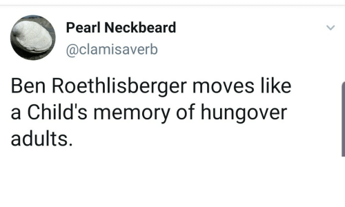 Ben Roethlisberger: Pearl Neckbeard  @clamisaverb  Ben Roethlisberger moves like  a Child's memory of hungover  adults.