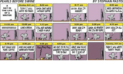 Without Coffee: PEARLS BEFORE SWINE  BY STEPHAN PASTIS  8:02 am  8:17 am  8:50 am  Monday 8:01 am  DAY IN  NOW IM  I NEED INSPIRATION  TODAY I WILL  WHOA. CANT WRITE  WATCH YouTube  THE LIFE  WRITE TEN PAGES.  WITHOUT COFFEE.  HUNGRY  OF A  WRITER  11:55 am  2:28 pm  12:00 pm  1:13 pm  4:15 pm  2:26 pm  HAHAHAHAHAHA WNCH BREAK. STILL NOTINSPIRED  OKAY NON IM WHOA NO PRINTER OKAY NONIM ALL  TTT INEED A WALK  NK. IN BUY SOME  SET  READY.  4136 pm  15:00 pm  4:58 pm 4:59 pm  4:19 pm  Tuesday, 8:01 am  TODAY1 WRITE  BUT COULD USE AND ONE GAME OF RING RING RUNG HEY RAT ITSME, PIG GREAT NON YOUVE  MORE COFFEE  WOROSHITH FRIENDS  WONDERIF YOU HAVE WASTEDMYWHOLE  TWENTY PAGES  TIME TOTAK. DAY. I GIVE UP