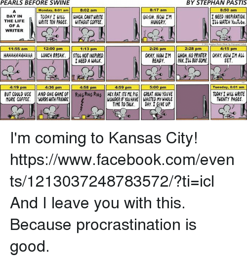 Without Coffee: PEARLS BEFORE SWINE  BY STEPHAN PASTIS  8:02 am  8:17 am  8:50 am  Monday, 8:01 am  DAY IN  I NEED INSPIRATION  TODAY I WILL  WHOA. CANT WRITE  ILL WATCH YouTube  THE LIFE  WRITE TEN PAGES.  WITHOUT COFFEE.  HUNGRY  OF A  WRITER  2:28 pm  11:55 am  12:00 pm  1:13 pm  4:15 pm  2:26 pm  HAHAHAHAHAHA WNCH BREAK. ISTILL NOTINSPIRED  OKAY NON IM WHOA. NO PRINTER OKAY NON IM ALL  READY.  NK, IN BUY SOME  SET  4:19 pm  pm  4:36 4:58 pm  4:59 pm 15:00 pm  Tuesday, 8:01 am  TODAYINIM WRITE  BUT COULD USE AND ONE RING RING RONG HE RAT TSME PIG GREAT MORE COFFEE  WOROSHITH FRIENDS  WONDERIF HAVE WASTEDMY WHOLE  TWENTY PAGES  TIME TO TAK. DAY IGIVE UP I'm coming to Kansas City!  https://www.facebook.com/events/1213037248783572/?ti=icl  And I leave you with this.   Because procrastination is good.