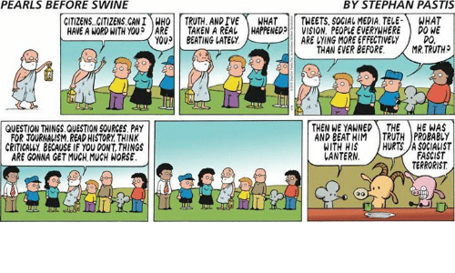 pastis: PEARLS BEFORE SWINE  BY STEPHAN PASTIS  CITIZENS CITIZENS CAN!)MHOİİ TRUTH. ANDTVE\ WHAT | | TWEETS. SOCIAL MEDIA. TELE-) WHAT  HAVE A WORD WITH YOU? JARE 11 TAKEN A REAL | HAPPENED!! VISION, PEOPLE EVERYWHERE ) DONE  YOU BEATING LATELY  ARE VYING MORE EFFECTIVELY  DO  THAN EVER BEFORE.MR.TRUTH  QUESTION THINGS.QUESTION SOURCES PAY  FOR JOURNALISM.READ HISTORY THINK  CRITICALLY BECAUSE IF YOU DONT, THINGS  ARE GONNA GET MUCH MUCH WORSE  THEN WE YAWNED THE HE WAS  AND BEAT HIM TRUTH PROBABLY  WITH HIS HURTS.A SOGIALIST  FASCIST  TERRORIST  ANTERN  Il