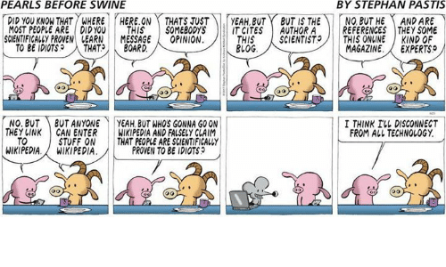 Memes, Wikipedia, and Blog: PEARLS BEFORE SWINE  BY STEPHAN PASTIS  DID YOU KNOW THAT  MOST PEOPLE ARE DIDYOU THISSOMEBODYSIT CITESAUTHORA  SCIENTFICALLY PROVEN LEARN MESSAGEOPINION.  WHEREHERE.ON THATS TUSTYEAH,BUTBT IS THE  NO BUT HEAND ARE  REFERENCES THEY SOME  11 BLOG心ENTIST  THIS  、SCIENTIST.)|| THIS ONLINE  | KIND OF  TO BE IDIOTS  THAT>,  BOARD.  MAGAZINE. EXPERTS  NO. BUTBUT ANYONEYEAH BUT WHO'S GONNA GOON  I THINK ILL DISCONNECT  FROM ALL TECHNOLOGY  STUFF ON  WIKIPEDIA.  TO  THAT PEOPLE ARE SCIENTIFICALLY  PROVEN TO BE IDIOTS  WIKIPEDIA