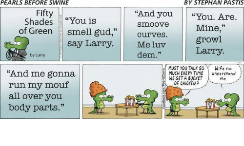 """chicken run: PEARLS BEFORE SWINE  BY STEPHAN PASTIS  Fifty  """"And you  """"You Are.  """"You is  Shades  Smoove  Mine,""""  of Green  smell gud  Curves.  growl  say Larry.  Me luv  Larry.  dem.""""  by Larry  or MUST YOU TALK SO Wife no.  """"And me gonna  MUCH EVERYTIME  unner stand  WE GETA BUCKET  me  OF CHICKEN  run my mouf  all over you"""