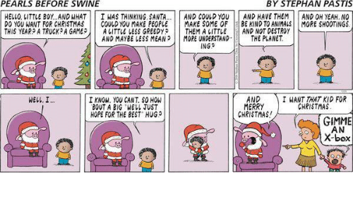 Best Hug: PEARLS BEFORE SWINE  BY STEPHAN PASTIS  HELLO, LITTLE BOY..AND WHAT  INAS THINKING, SANTA  AND COULD YOU  AND HAVE THEM  AND OH YEAH, NO  DO YOU WANT FOR CHRISTMAS  GOULD YOU MAKE PEOPLE MAKE SOME OF BE KIND TO ANIMALS MORE SHOOTINGS  THIS YEAR A TRUCK A GAMEP  A LITTLE LESS GREEDYP THEM A LITTLE  AND NOT DESTROY  AND MAY BE LESS MEAN MORE UNDERSTAND  THE PLANET  ING  AND  I WANT THAT KID FOR  I KNOW. YOU SANT SOHON  WELL, I  MERRY  CHPISTMAS  BOUT A BIG WELL JUST  HOPE FOR THE BEST HUG  CHRISTMAS!  GIMME  AN  X-box