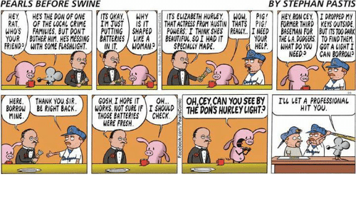 Init: PEARLS BEFORE SWINE  BY STEPHAN PASTIS  HEY HES THE DON OF ONE ITS OKAY.WHY ITS EVIZABETH HURLEY WOW, PIG! HEY RON CEY, IDROPPED MY  RAT, OF THE LOCAL CRIME IM JUSTIS IT THAT ACTRESS FROM AUSTIN THATS PIG! FORMER THIRD KEYS OUTSIDE  WHOS FAMILIES. BUT DONT PUTTING SHAPED POWERS.I THINK SHES REALY. I NEED BASEMAN FOR BUT ITS TOO DARK  YOUR THE L.A. DODGERS TO FINDTHEM  YOUR BOTHER HIM. HES MESSING BATTERIES  FRIEND, ITH SOME FLASHLIGHT.|| INIT.  LIKEABEAUTIFUL, S0I HAD IT  WOMAN3|-| SPECIALLY MADE.  HELP.  WHAT DO YOU GOT A LIGHT  NEED,  CAN BORROW?  HERE.Y THANK YOU SIR.)|  GOSH | HOPE IT、  le  ON,CEYCAN YOUSEE BY| |  THE DONS HURLEYIGHT  I'll IETA-PROFESSIONAL  HIT YOU  OH  BO1KONE RIGHT BACSBATEHRE SECX THE DON'S HURLEY LIGHT  BORROWBRIGHT BACK.  MINE  NOT SURE IFI SHOULD  THOSE BATTERIES ! CHECK.  WERE FRESH